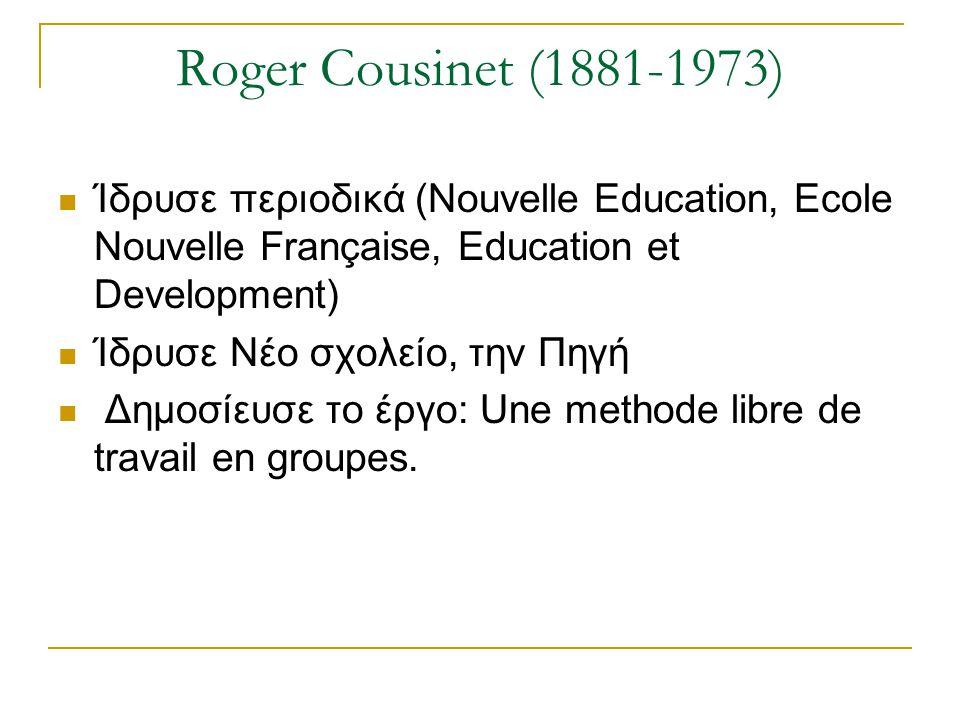 Roger Cousinet (1881-1973) Ίδρυσε περιοδικά (Nouvelle Education, Ecole Nouvelle Française, Education et Development)