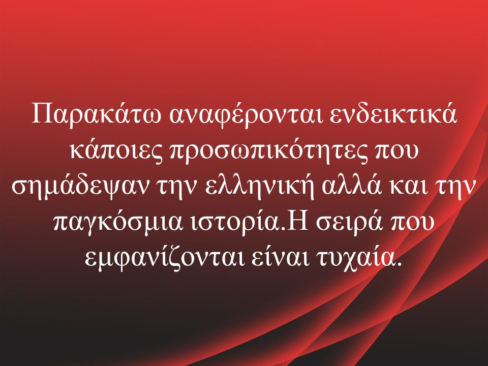 Παρακάτω αναφέρονται ενδεικτικά κάποιες προσωπικότητες που σημάδεψαν την ελληνική αλλά και την παγκόσμια ιστορία.Η σειρά που εμφανίζονται είναι τυχαία.