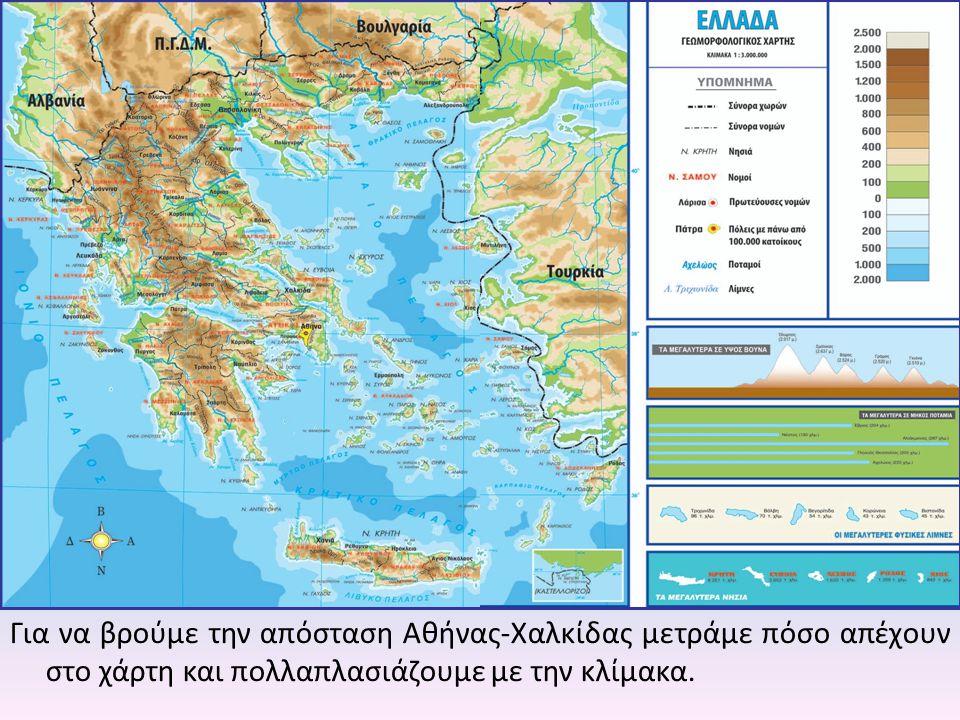 Για να βρούμε την απόσταση Αθήνας-Χαλκίδας μετράμε πόσο απέχουν στο χάρτη και πολλαπλασιάζουμε με την κλίμακα.