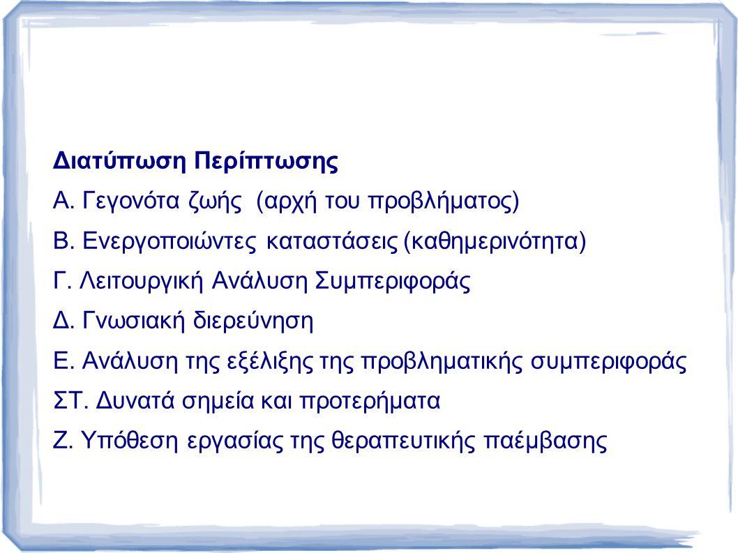Διατύπωση Περίπτωσης Α. Γεγονότα ζωής (αρχή του προβλήματος) Β. Ενεργοποιώντες καταστάσεις (καθημερινότητα)