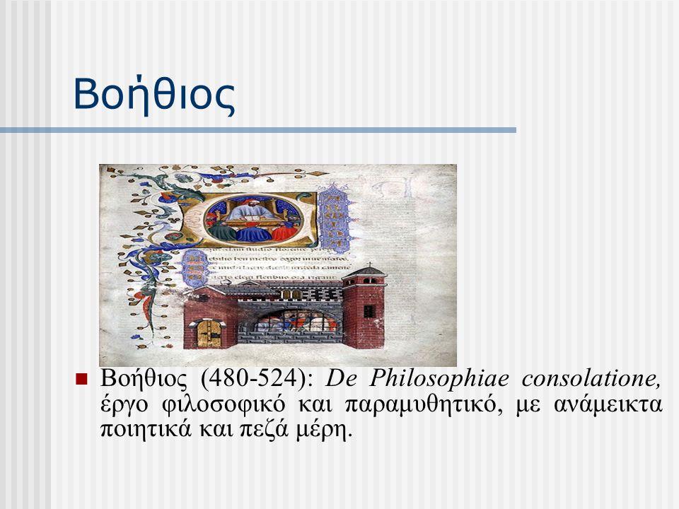 Βοήθιος Βοήθιος (480-524): De Philosophiae consolatione, έργο φιλοσοφικό και παραμυθητικό, με ανάμεικτα ποιητικά και πεζά μέρη.