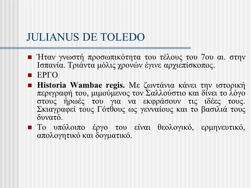 JULIANUS DE TOLEDO Ήταν γνωστή προσωπικότητα του τέλους του 7ου αι. στην Ισπανία. Τριάντα μόλις χρονών έγινε αρχιεπίσκοπος.