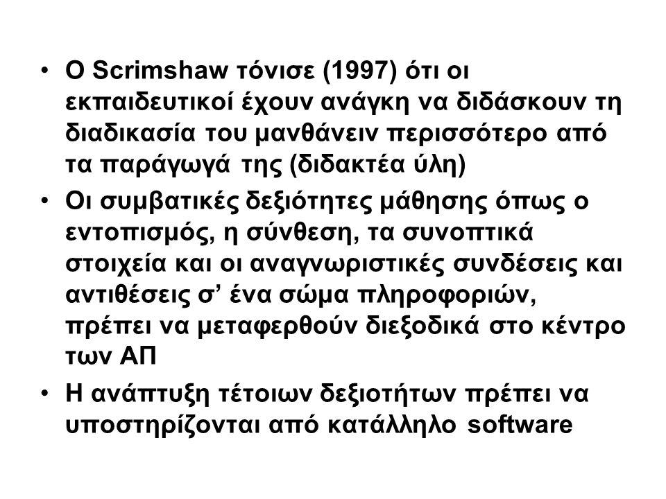 Ο Scrimshaw τόνισε (1997) ότι οι εκπαιδευτικοί έχουν ανάγκη να διδάσκουν τη διαδικασία του μανθάνειν περισσότερο από τα παράγωγά της (διδακτέα ύλη)