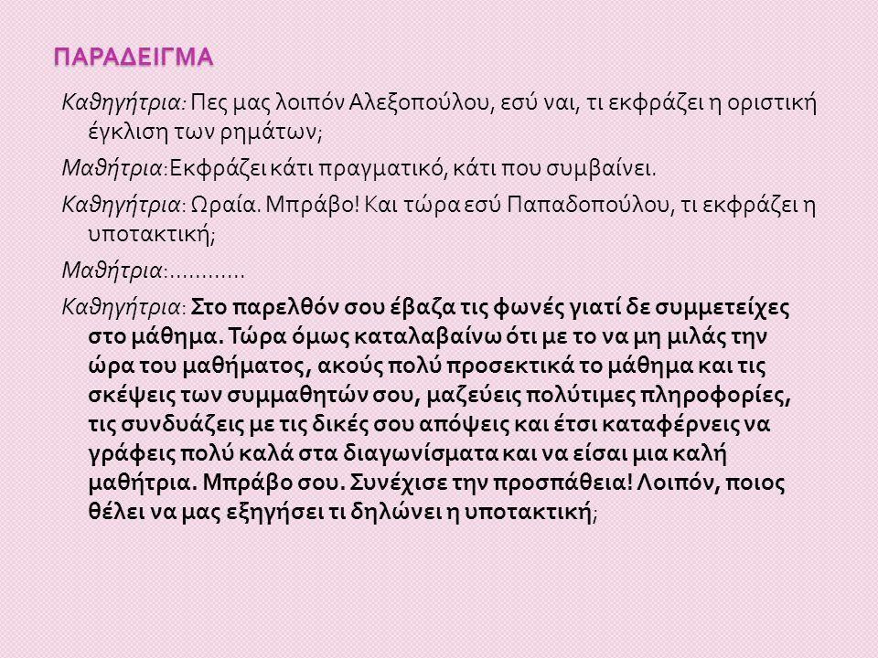 παραδειγμα Καθηγήτρια: Πες μας λοιπόν Αλεξοπούλου, εσύ ναι, τι εκφράζει η οριστική έγκλιση των ρημάτων;