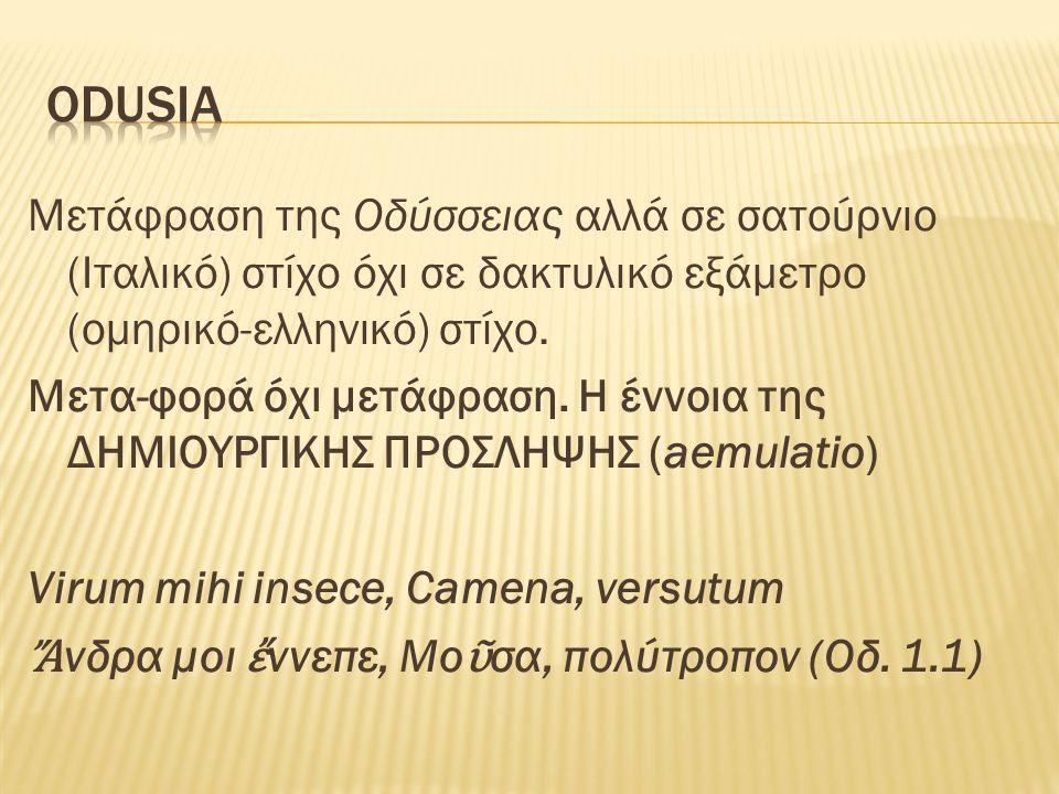 Odusia Μετάφραση της Οδύσσειας αλλά σε σατούρνιο (Ιταλικό) στίχο όχι σε δακτυλικό εξάμετρο (ομηρικό-ελληνικό) στίχο.