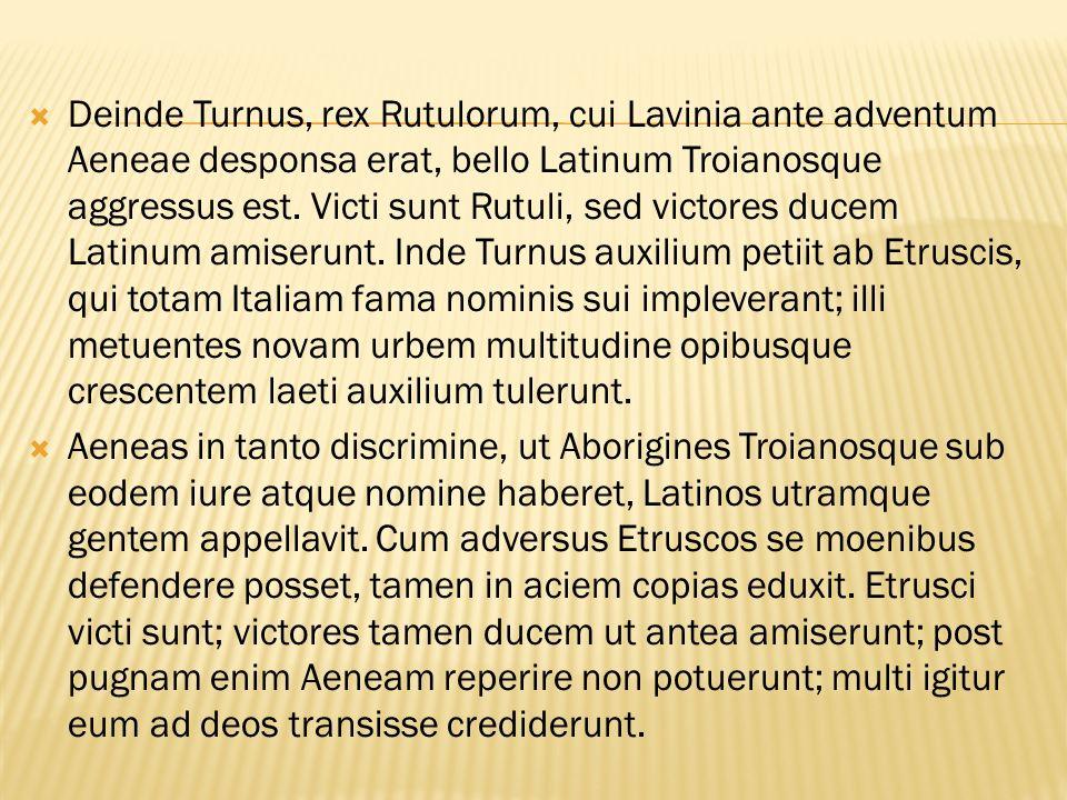 Deinde Turnus, rex Rutulorum, cui Lavinia ante adventum Aeneae desponsa erat, bello Latinum Troianosque aggressus est. Victi sunt Rutuli, sed victores ducem Latinum amiserunt. Inde Turnus auxilium petiit ab Etruscis, qui totam Italiam fama nominis sui impleverant; illi metuentes novam urbem multitudine opibusque crescentem laeti auxilium tulerunt.