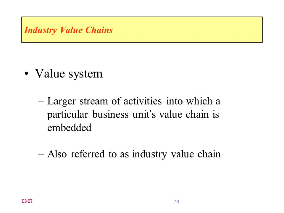 Industry Value Chains Value system. Larger stream of activities into which a particular business unit's value chain is embedded.