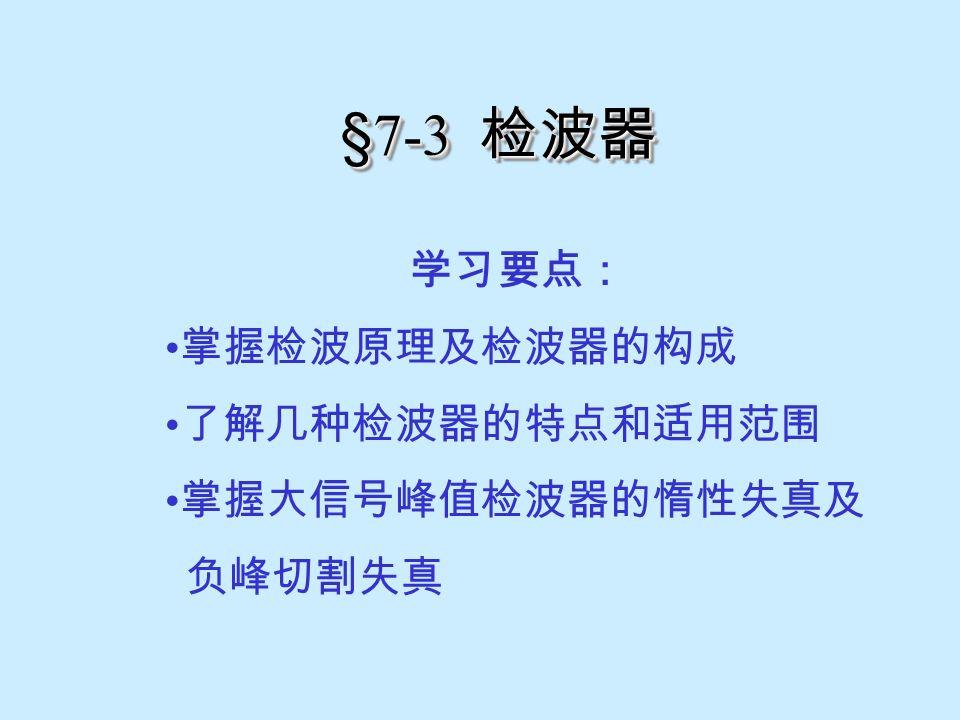 §7-3 检波器 学习要点: 掌握检波原理及检波器的构成 了解几种检波器的特点和适用范围 掌握大信号峰值检波器的惰性失真及 负峰切割失真
