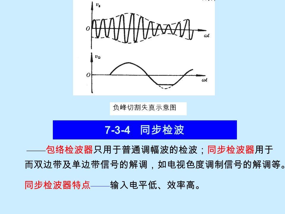 7-3-4 同步检波 ——包络检波器只用于普通调幅波的检波;同步检波器用于而双边带及单边带信号的解调,如电视色度调制信号的解调等。