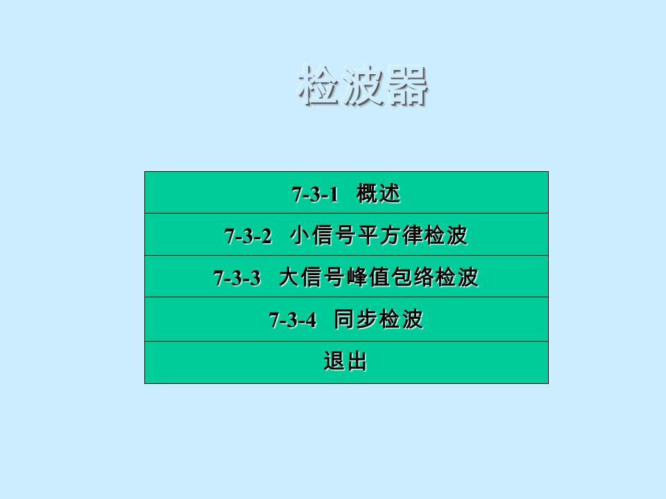 检波器 7-3-1 概述 7-3-2 小信号平方律检波 7-3-3 大信号峰值包络检波 7-3-4 同步检波 退出