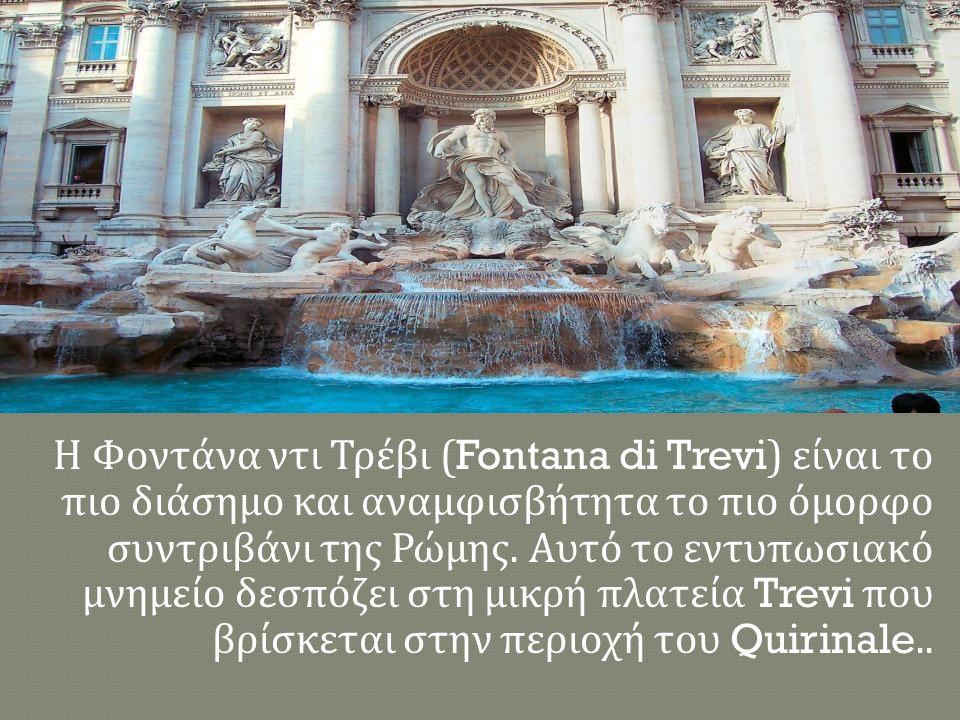 Η Φοντάνα ντι Τρέβι (Fontana di Trevi) είναι το πιο διάσημο και αναμφισβήτητα το πιο όμορφο συντριβάνι της Ρώμης.