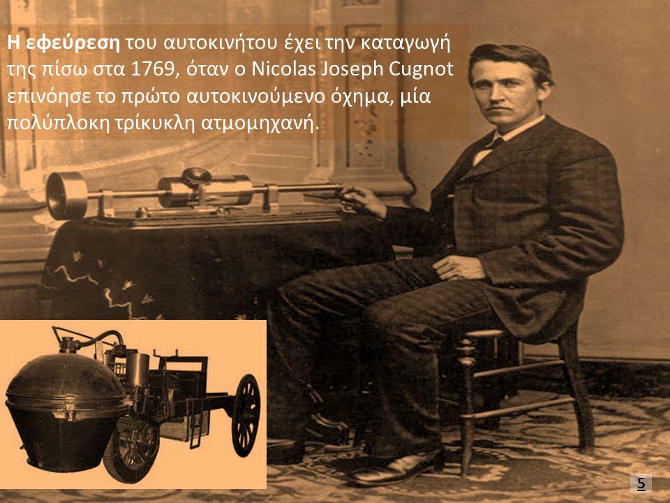 Η εφεύρεση του αυτοκινήτου έχει την καταγωγή της πίσω στα 1769, όταν ο Nicolas Joseph Cugnot επινόησε το πρώτο αυτοκινούμενο όχημα, μία πολύπλοκη τρίκυκλη ατμομηχανή.