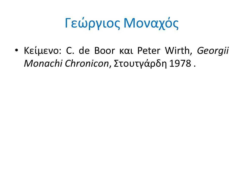 Γεώργιος Μοναχός Κείμενο: C. de Boor και Peter Wirth, Georgii Monachi Chronicon, Στουτγάρδη 1978 .