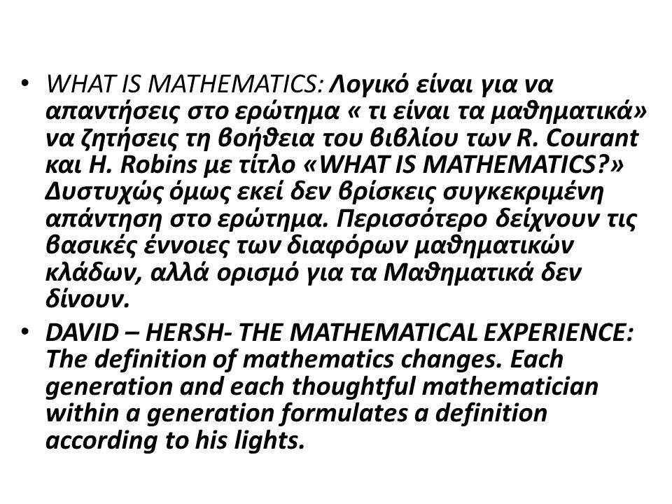 WHAT IS MATHEMATICS: Λογικό είναι για να απαντήσεις στο ερώτημα « τι είναι τα μαθηματικά» να ζητήσεις τη βοήθεια του βιβλίου των R. Courant και H. Robins με τίτλο «WHAT IS MATHEMATICS » Δυστυχώς όμως εκεί δεν βρίσκεις συγκεκριμένη απάντηση στο ερώτημα. Περισσότερο δείχνουν τις βασικές έννοιες των διαφόρων μαθηματικών κλάδων, αλλά ορισμό για τα Μαθηματικά δεν δίνουν.