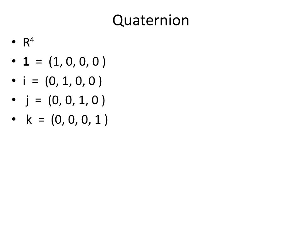 Quaternion R4 1 = (1, 0, 0, 0 ) i = (0, 1, 0, 0 ) j = (0, 0, 1, 0 )