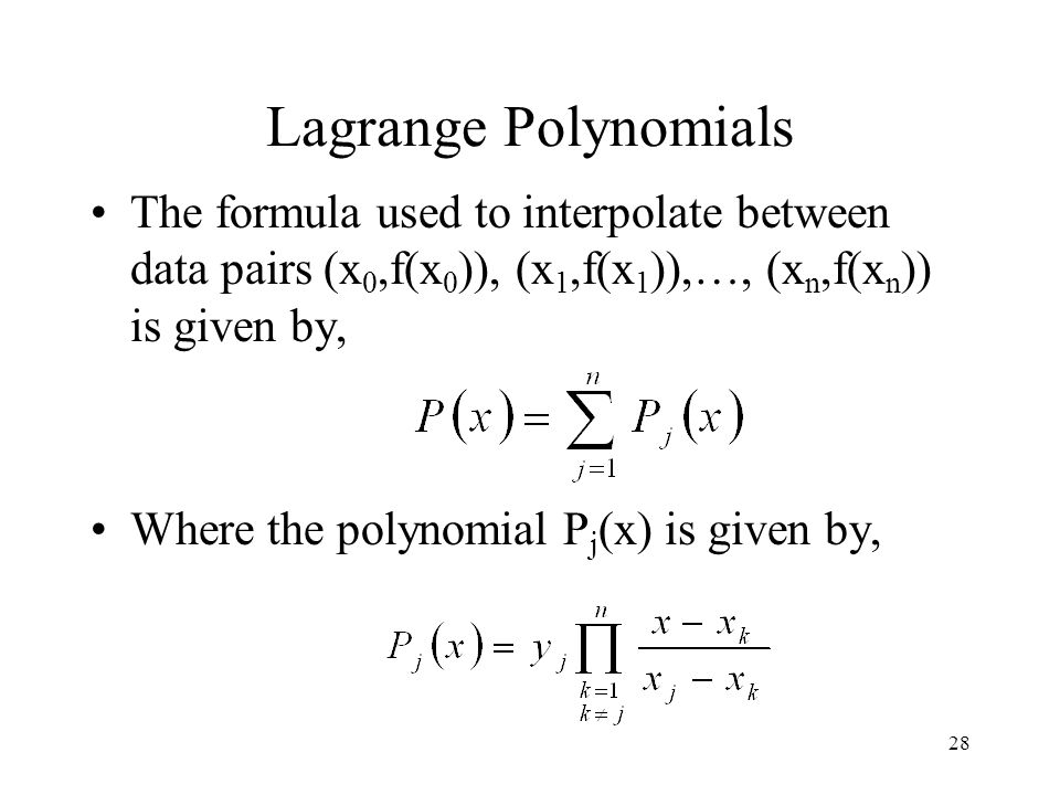 Lagrange Polynomials The formula used to interpolate between data pairs (x0,f(x0)), (x1,f(x1)),…, (xn,f(xn)) is given by,