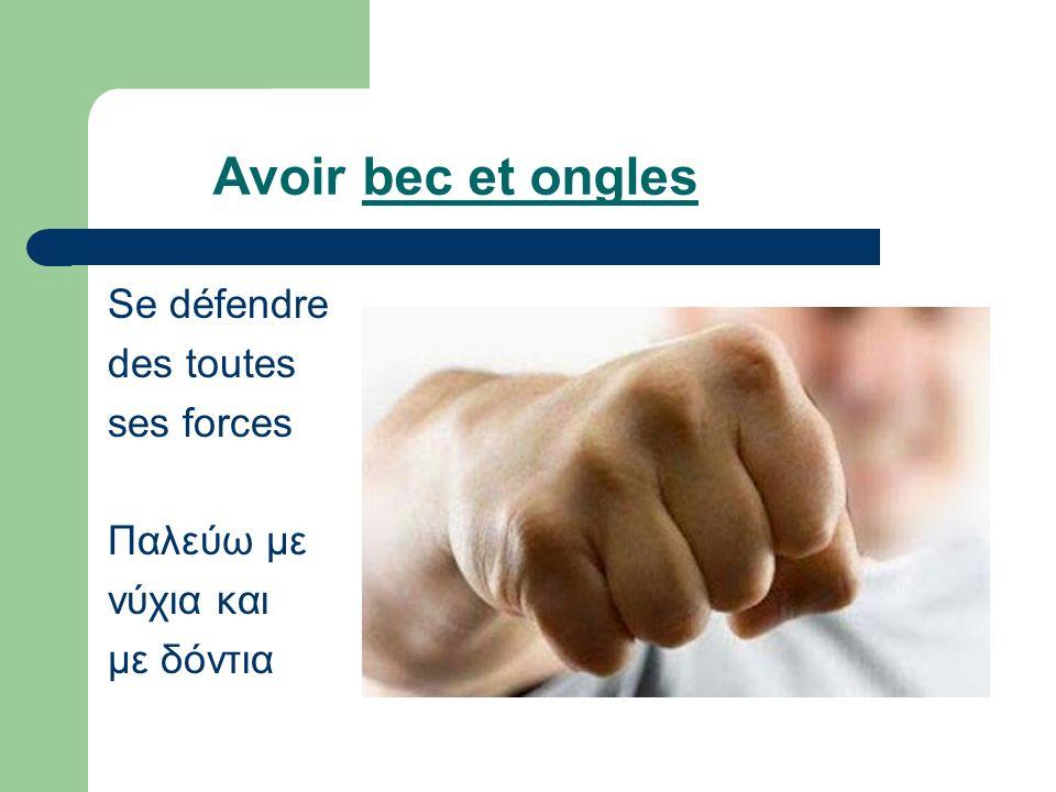 Avoir bec et ongles Se défendre des toutes ses forces Παλεύω με