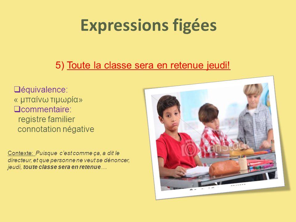 Expressions figées 5) Toute la classe sera en retenue jeudi!