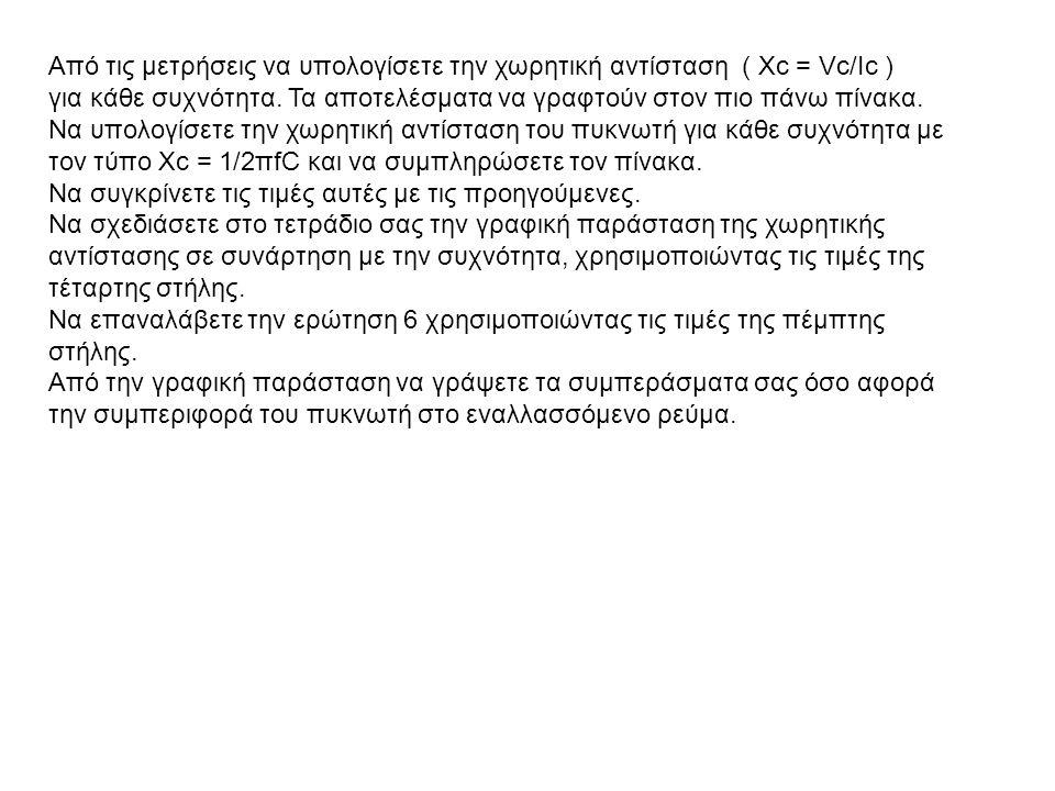 Από τις μετρήσεις να υπολογίσετε την χωρητική αντίσταση ( Xc = Vc/Ic )