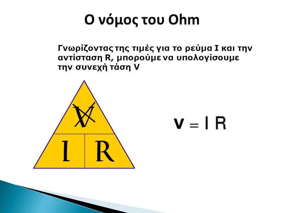 Ο νόμος του Ohm Γνωρίζοντας της τιμές για το ρεύμα I και την αντίσταση R, μπορούμε να υπολογίσουμε την συνεχή τάση V.