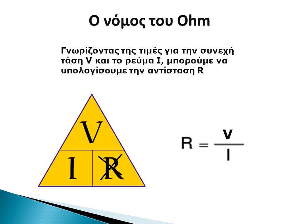 Ο νόμος του Ohm Γνωρίζοντας της τιμές για την συνεχή τάση V και το ρεύμα I, μπορούμε να υπολογίσουμε την αντίσταση R.