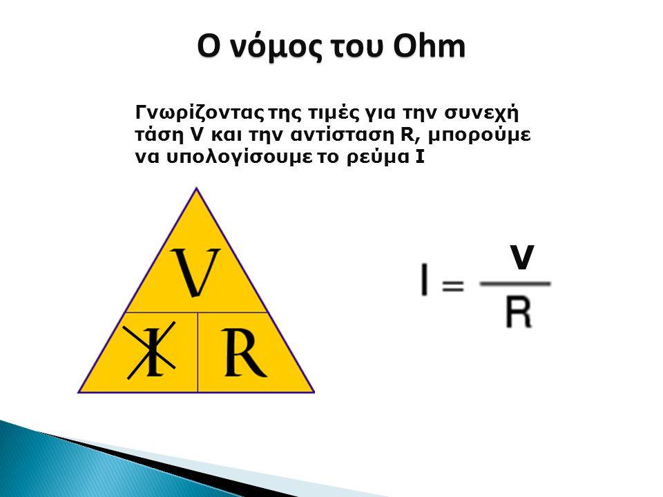 Ο νόμος του Ohm Γνωρίζοντας της τιμές για την συνεχή τάση V και την αντίσταση R, μπορούμε να υπολογίσουμε το ρεύμα I.