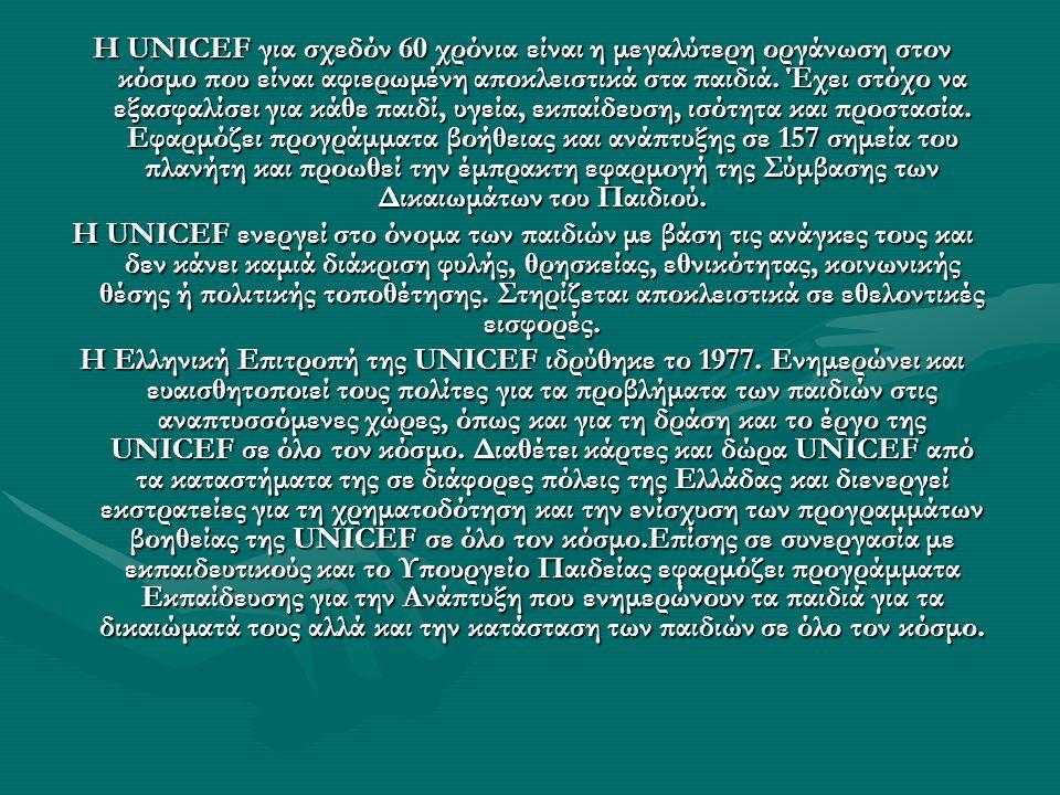 Η UNICEF για σχεδόν 60 χρόνια είναι η μεγαλύτερη οργάνωση στον κόσμο που είναι αφιερωμένη αποκλειστικά στα παιδιά. Έχει στόχο να εξασφαλίσει για κάθε παιδί, υγεία, εκπαίδευση, ισότητα και προστασία. Εφαρμόζει προγράμματα βοήθειας και ανάπτυξης σε 157 σημεία του πλανήτη και προωθεί την έμπρακτη εφαρμογή της Σύμβασης των Δικαιωμάτων του Παιδιού.