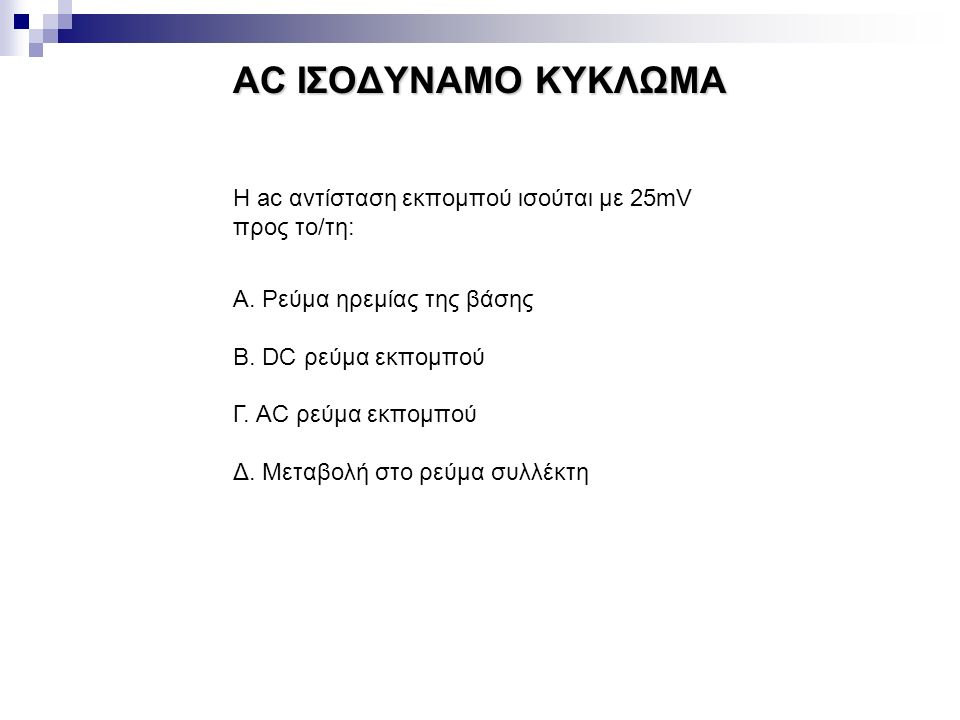 AC ΙΣΟΔΥΝΑΜΟ ΚΥΚΛΩΜΑ Η ac αντίσταση εκπομπού ισούται με 25mV προς το/τη: Α. Ρεύμα ηρεμίας της βάσης.