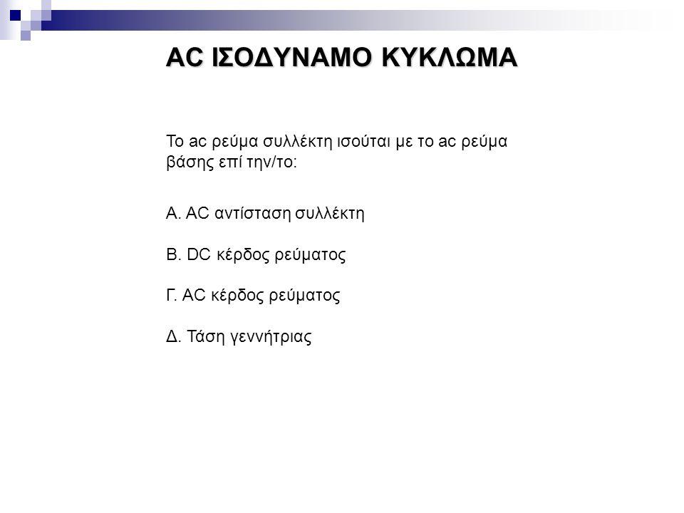 AC ΙΣΟΔΥΝΑΜΟ ΚΥΚΛΩΜΑ Το ac ρεύμα συλλέκτη ισούται με το ac ρεύμα βάσης επί την/το: Α. AC αντίσταση συλλέκτη.