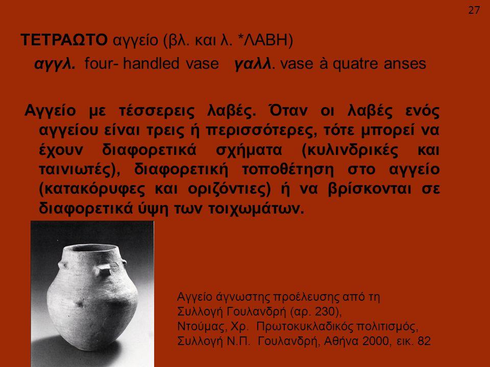 ΤΕΤΡΑΩΤΟ αγγείο (βλ. και λ. ΛΑΒΗ) αγγλ. four- handled vase γαλλ
