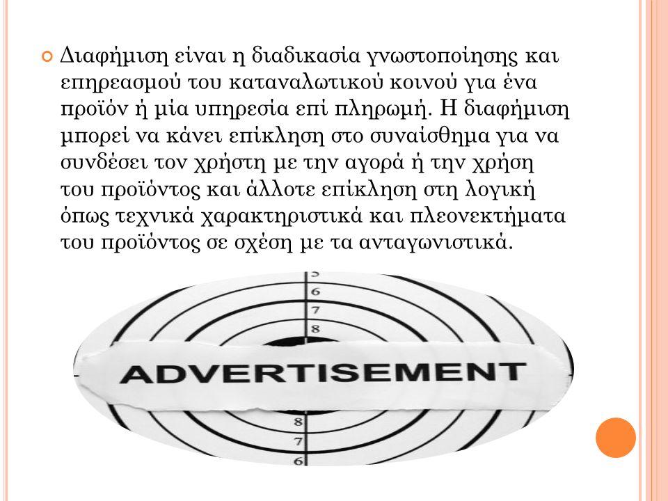 Διαφήμιση είναι η διαδικασία γνωστοποίησης και επηρεασμού του καταναλωτικού κοινού για ένα προϊόν ή μία υπηρεσία επί πληρωμή.