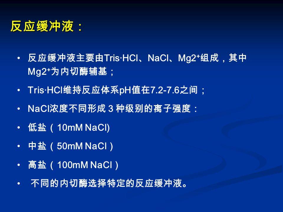 反应缓冲液: 反应缓冲液主要由Tris·HCl、NaCl、Mg2+组成,其中 Mg2+为内切酶辅基;