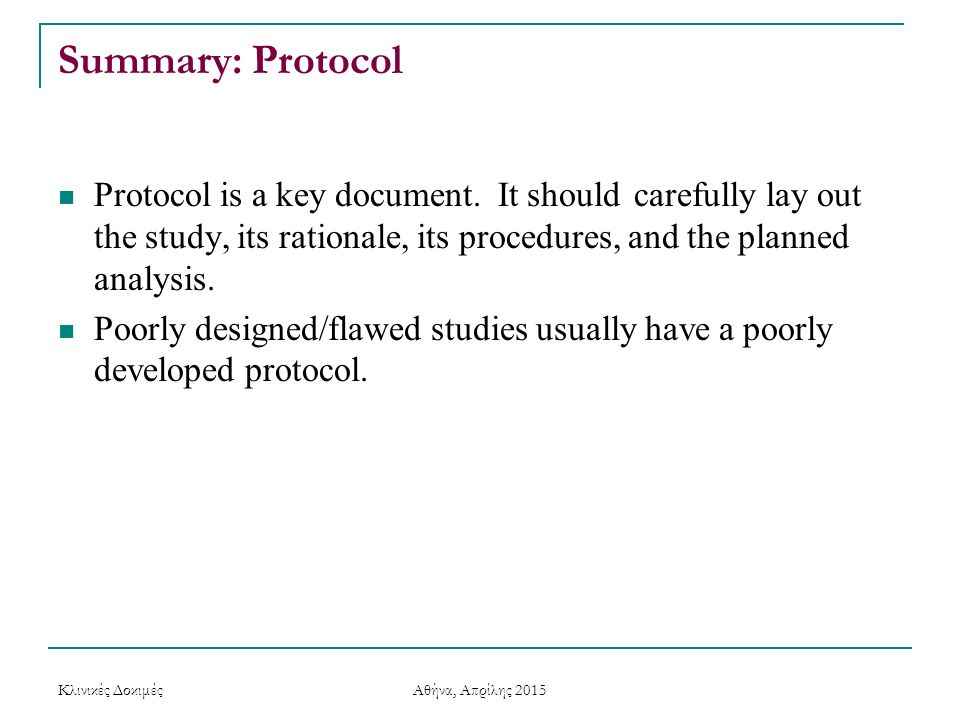 Summary: Protocol Protocol is a key document. It should carefully lay out the study, its rationale, its procedures, and the planned analysis.