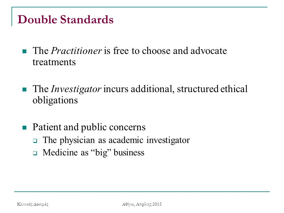 Double Standards The Practitioner is free to choose and advocate treatments. The Investigator incurs additional, structured ethical obligations.