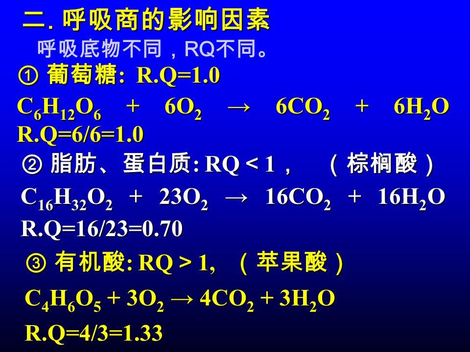 二. 呼吸商的影响因素 ① 葡萄糖: R.Q=1.0 C6H12O6 + 6O2 → 6CO2 + 6H2O R.Q=6/6=1.0