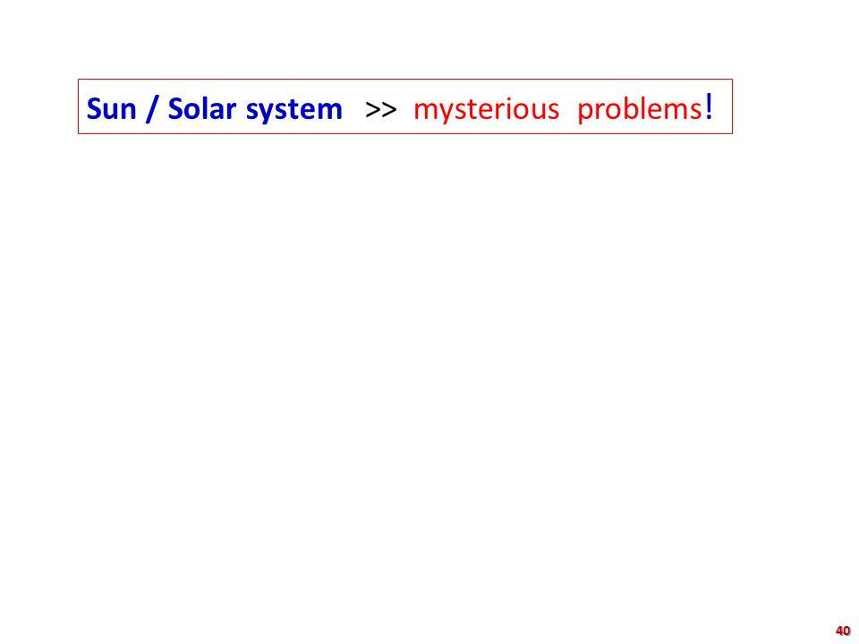 Sun / Solar system >> mysterious problems!