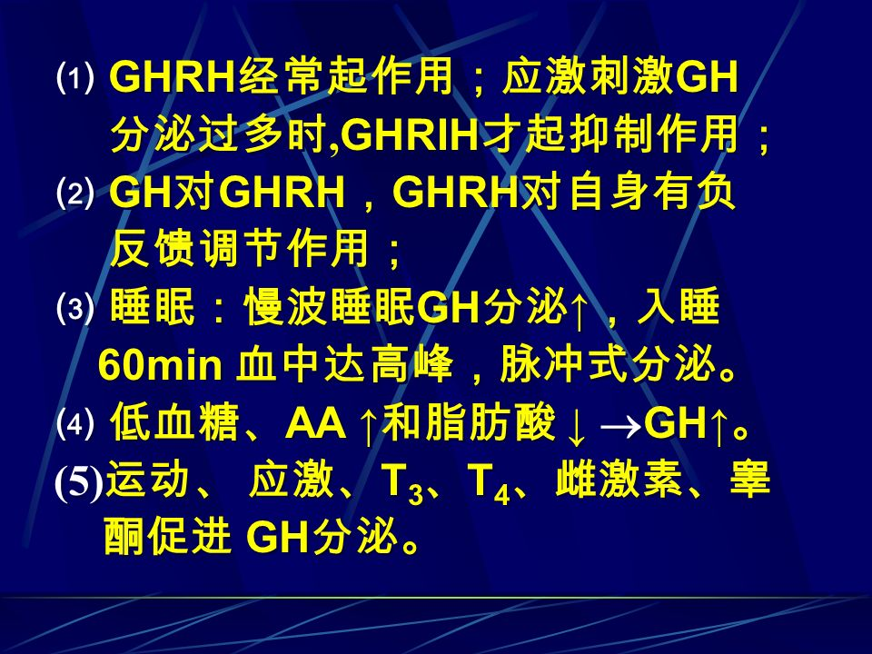 ⑴ GHRH经常起作用;应激刺激GH 分泌过多时,GHRIH才起抑制作用; ⑵ GH对GHRH,GHRH对自身有负. 反馈调节作用; ⑶ 睡眠:慢波睡眠GH分泌↑,入睡. 60min 血中达高峰,脉冲式分泌。