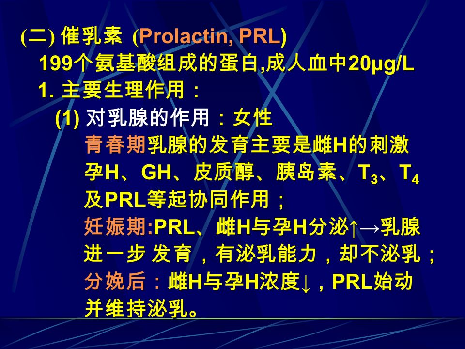 (二) 催乳素 (Prolactin, PRL) 1. 主要生理作用: (1) 对乳腺的作用:女性 青春期乳腺的发育主要是雌H的刺激