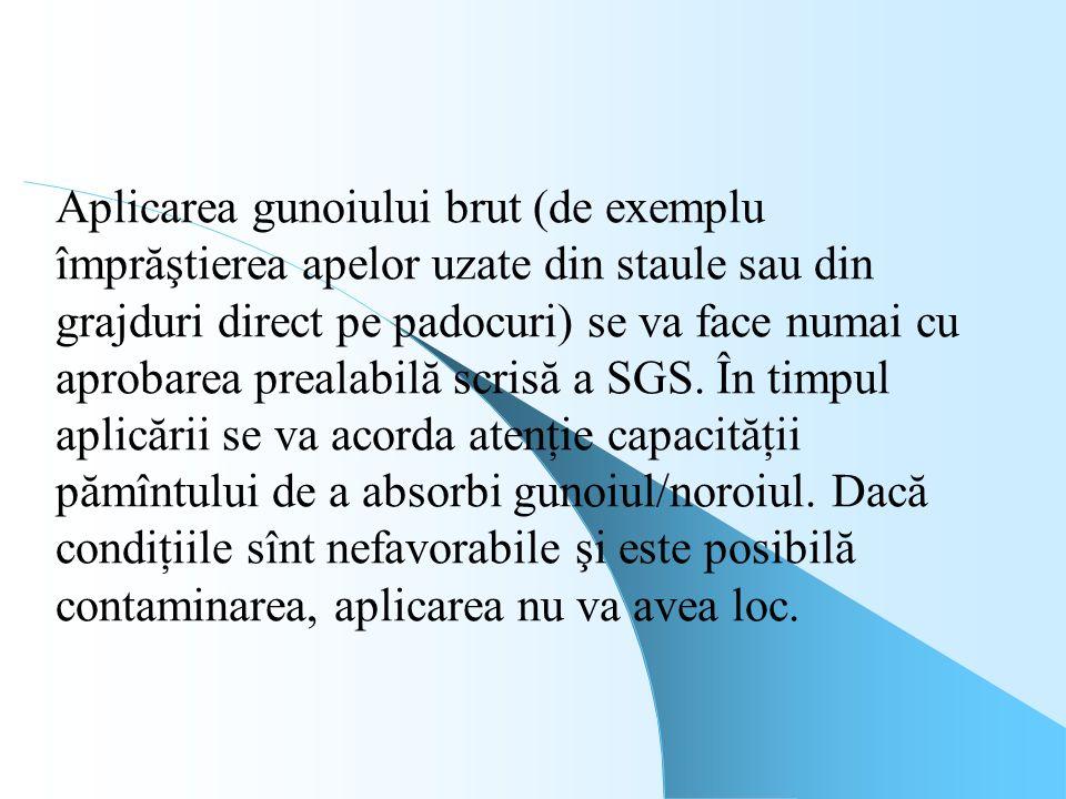 Aplicarea gunoiului brut (de exemplu împrăştierea apelor uzate din staule sau din grajduri direct pe padocuri) se va face numai cu aprobarea prealabilă scrisă a SGS.