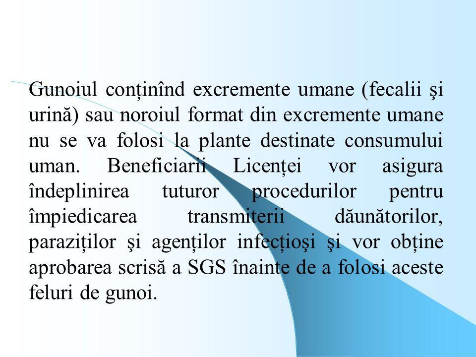 Gunoiul conţinînd excremente umane (fecalii şi urină) sau noroiul format din excremente umane nu se va folosi la plante destinate consumului uman. Beneficiarii Licenţei vor asigura îndeplinirea tuturor procedurilor pentru împiedicarea transmiterii dăunătorilor, paraziţilor şi agenţilor infecţioşi şi vor obţine aprobarea scrisă a SGS înainte de a folosi aceste feluri de gunoi.