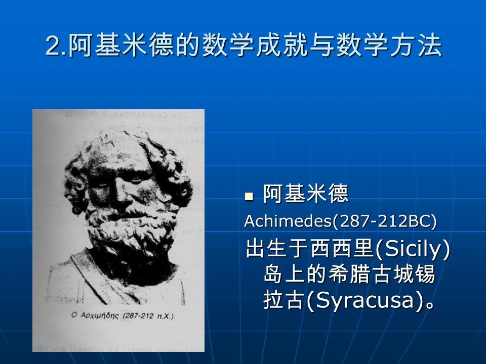 2.阿基米德的数学成就与数学方法 阿基米德 出生于西西里(Sicily)岛上的希腊古城锡拉古(Syracusa)。