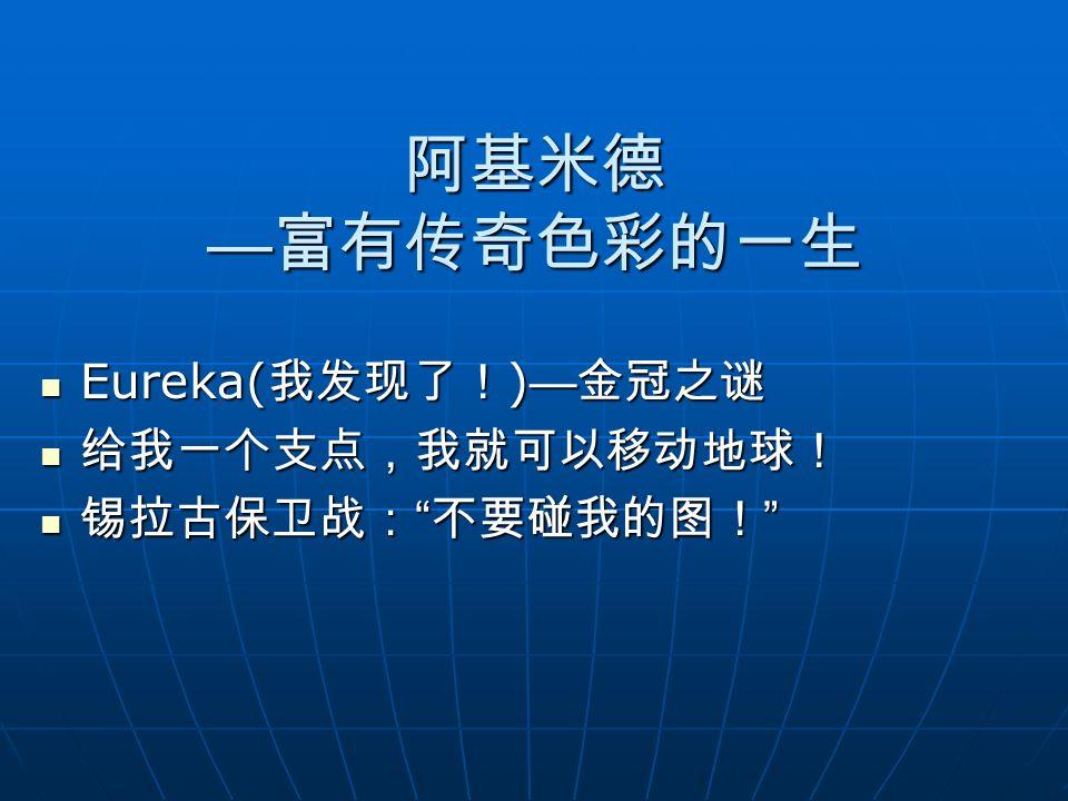 阿基米德 —富有传奇色彩的一生 Eureka(我发现了!)—金冠之谜 给我一个支点,我就可以移动地球! 锡拉古保卫战: 不要碰我的图!