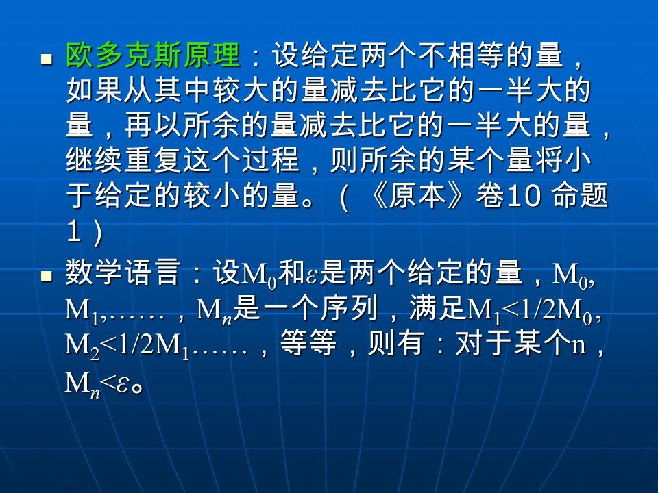 欧多克斯原理:设给定两个不相等的量,如果从其中较大的量减去比它的一半大的量,再以所余的量减去比它的一半大的量,继续重复这个过程,则所余的某个量将小于给定的较小的量。(《原本》卷10 命题1)