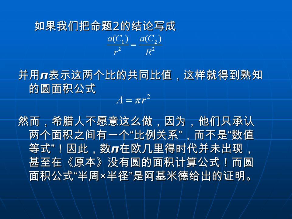 如果我们把命题2的结论写成 并用π表示这两个比的共同比值,这样就得到熟知的圆面积公式.