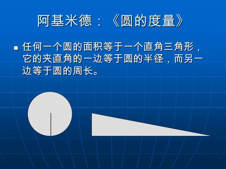 阿基米德:《圆的度量》 任何一个圆的面积等于一个直角三角形,它的夹直角的一边等于圆的半径,而另一边等于圆的周长。