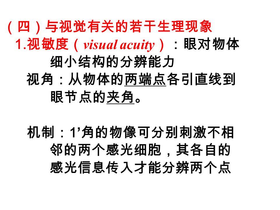 (四)与视觉有关的若干生理现象 1.视敏度(visual acuity):眼对物体. 细小结构的分辨能力. 视角:从物体的两端点各引直线到. 眼节点的夹角。 机制:1'角的物像可分别刺激不相.