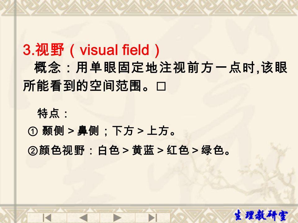 3.视野(visual field) 特点: ① 颞侧>鼻侧;下方>上方。 ②颜色视野:白色>黄蓝>红色>绿色。
