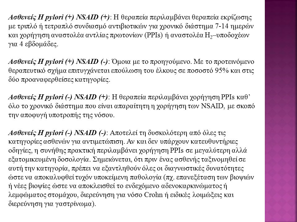 Ασθενείς H pylori (+) NSAID (+): Η θεραπεία περιλαμβάνει θεραπεία εκρίζωσης με τριπλό ή τετραπλό συνδιασμό αντιβιοτικών για χρονικό διάστημα 7-14 ημερών και χορήγηση αναστολέα αντλίας πρωτονίων (ΡΡΙs) ή αναστολέα H2–υποδοχέων για 4 εβδομάδες.