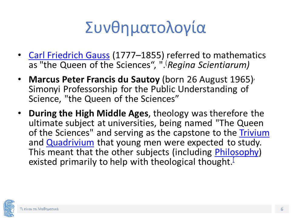 Συνθηματολογία Carl Friedrich Gauss (1777–1855) referred to mathematics as the Queen of the Sciences , .(Regina Scientiarum)