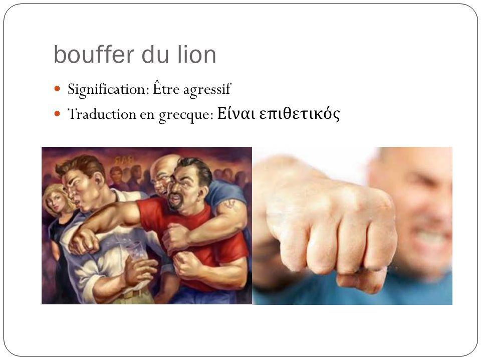 bouffer du lion Signification: Être agressif